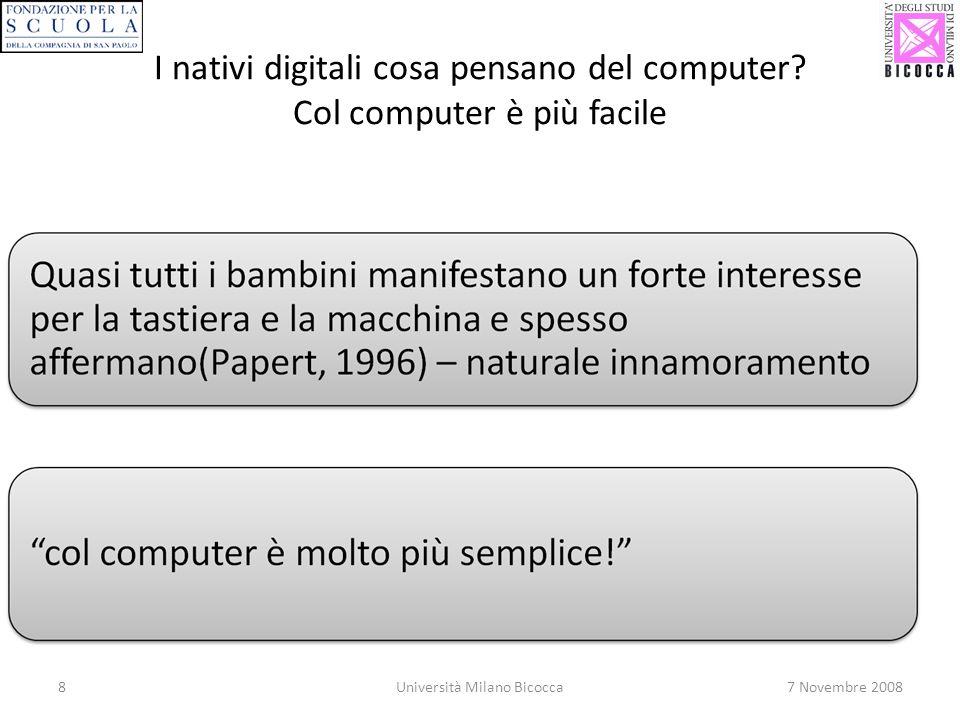 8Università Milano Bicocca7 Novembre 2008 I nativi digitali cosa pensano del computer? Col computer è più facile