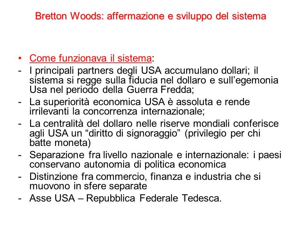 Bretton Woods: affermazione e sviluppo del sistema Come funzionava il sistema: -I principali partners degli USA accumulano dollari; il sistema si regg
