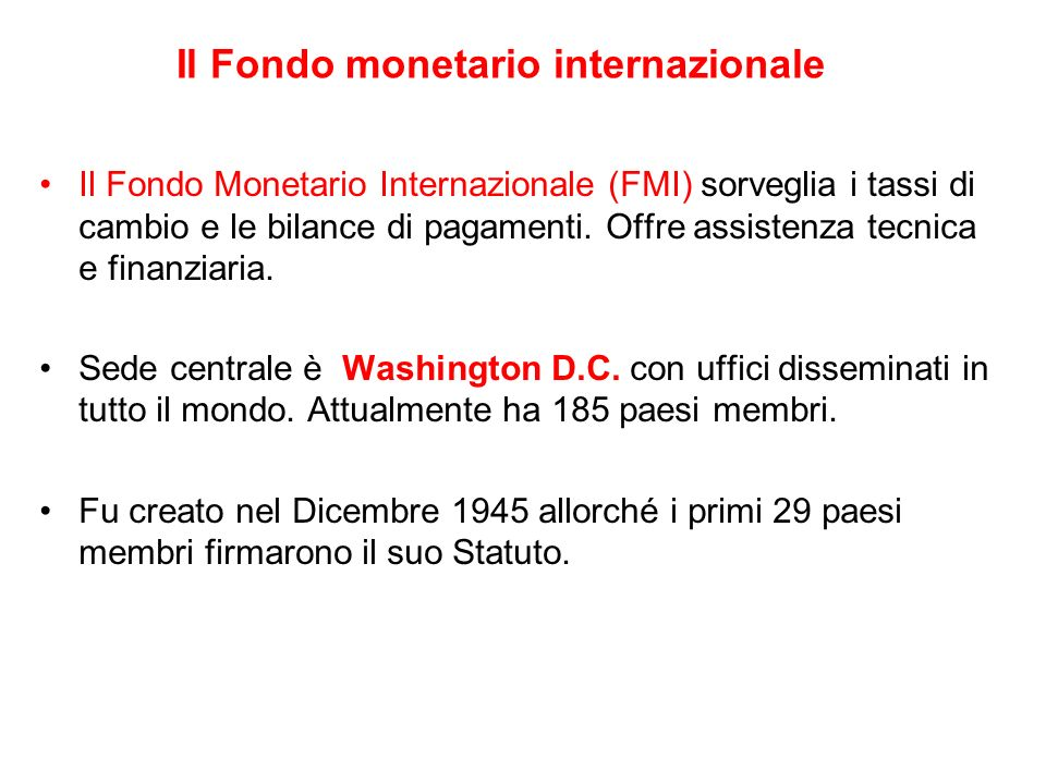 Il Fondo monetario internazionale Il Fondo Monetario Internazionale (FMI) sorveglia i tassi di cambio e le bilance di pagamenti. Offre assistenza tecn