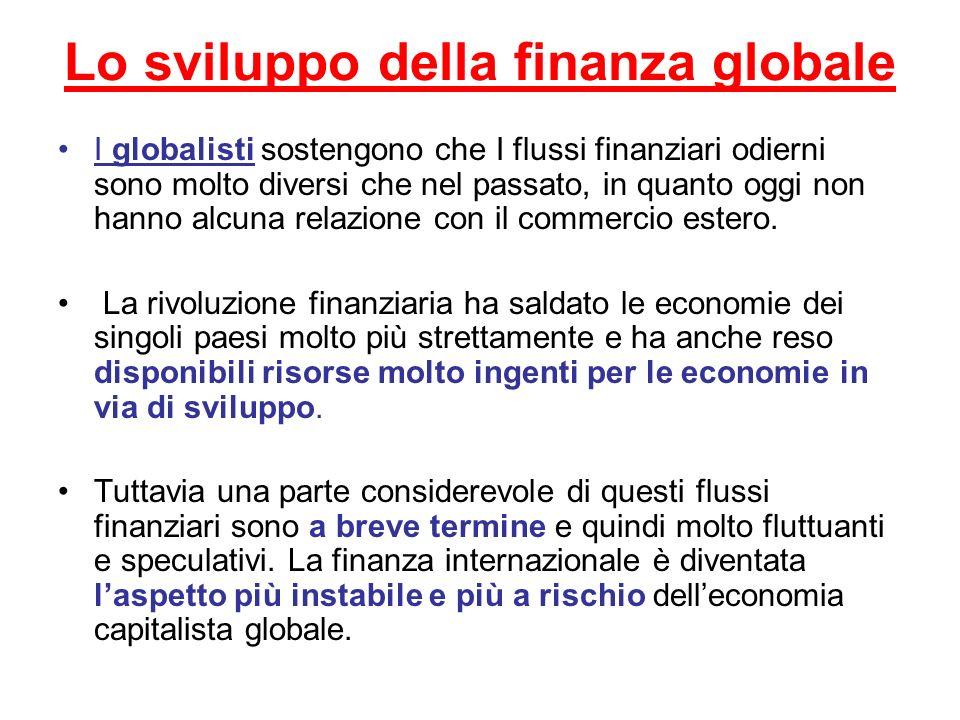 Lo sviluppo della finanza globale I globalisti sostengono che I flussi finanziari odierni sono molto diversi che nel passato, in quanto oggi non hanno