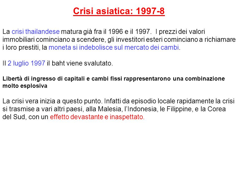 Crisi asiatica: 1997-8 La crisi thailandese matura già fra il 1996 e il 1997. I prezzi dei valori immobiliari cominciano a scendere, gli investitori e