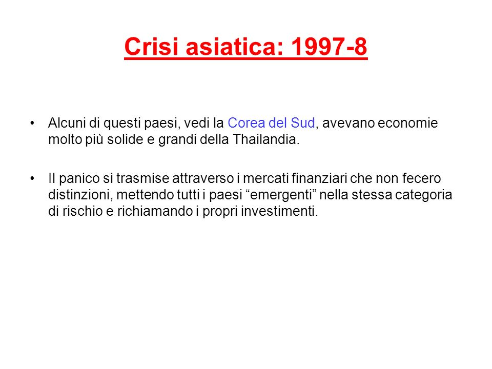 Crisi asiatica: 1997-8 Alcuni di questi paesi, vedi la Corea del Sud, avevano economie molto più solide e grandi della Thailandia. Il panico si trasmi