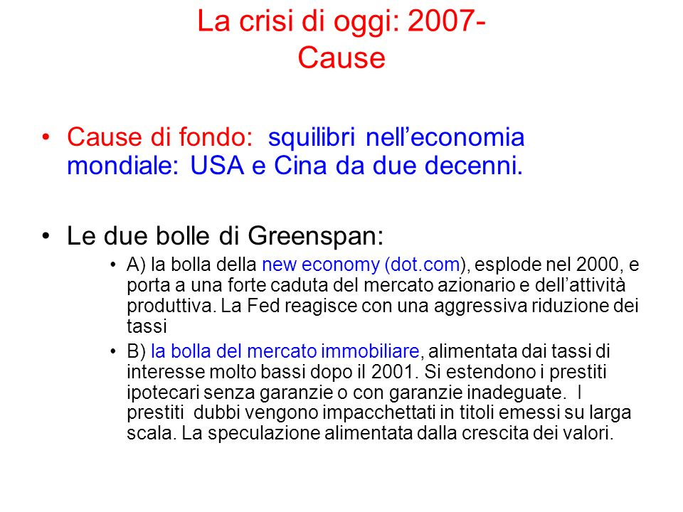 La crisi di oggi: 2007- Cause Cause di fondo: squilibri nelleconomia mondiale: USA e Cina da due decenni. Le due bolle di Greenspan: A) la bolla della