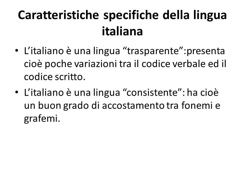 Caratteristiche specifiche della lingua italiana Litaliano è una lingua trasparente:presenta cioè poche variazioni tra il codice verbale ed il codice scritto.