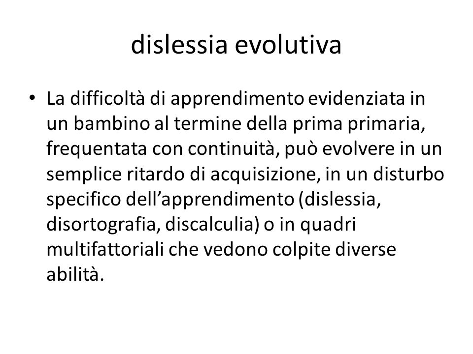 dislessia evolutiva La difficoltà di apprendimento evidenziata in un bambino al termine della prima primaria, frequentata con continuità, può evolvere