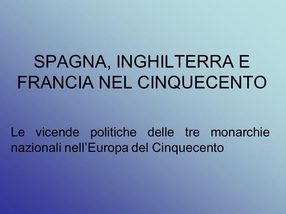 SPAGNA, INGHILTERRA E FRANCIA NEL CINQUECENTO Le vicende politiche delle tre monarchie nazionali nellEuropa del Cinquecento