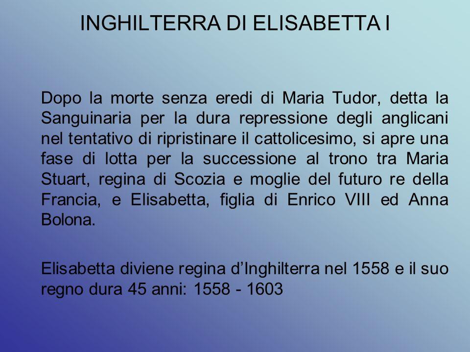INGHILTERRA DI ELISABETTA I Dopo la morte senza eredi di Maria Tudor, detta la Sanguinaria per la dura repressione degli anglicani nel tentativo di ri