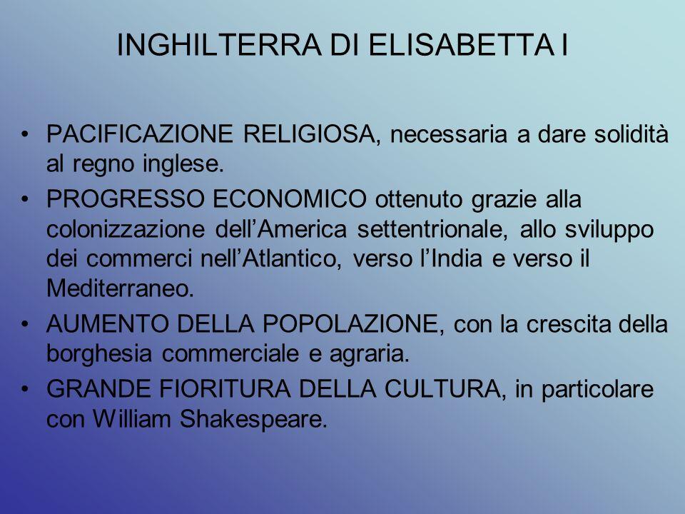 INGHILTERRA DI ELISABETTA I PACIFICAZIONE RELIGIOSA, necessaria a dare solidità al regno inglese. PROGRESSO ECONOMICO ottenuto grazie alla colonizzazi