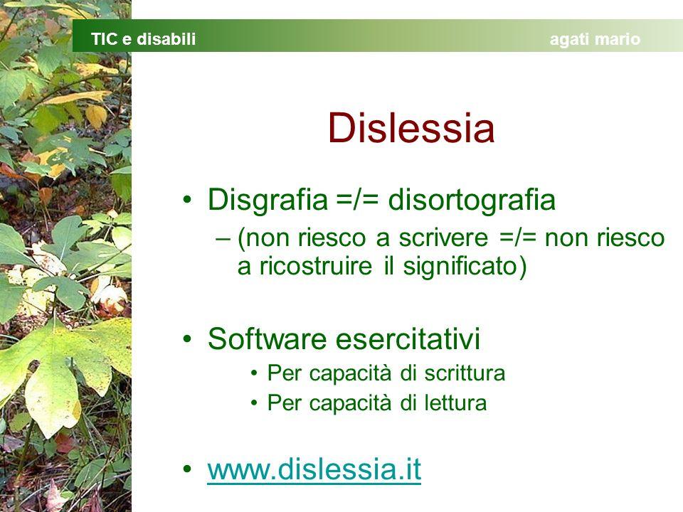 TIC e disabiliagati mario Dislessia Disgrafia =/= disortografia –(non riesco a scrivere =/= non riesco a ricostruire il significato) Software esercitativi Per capacità di scrittura Per capacità di lettura www.dislessia.it
