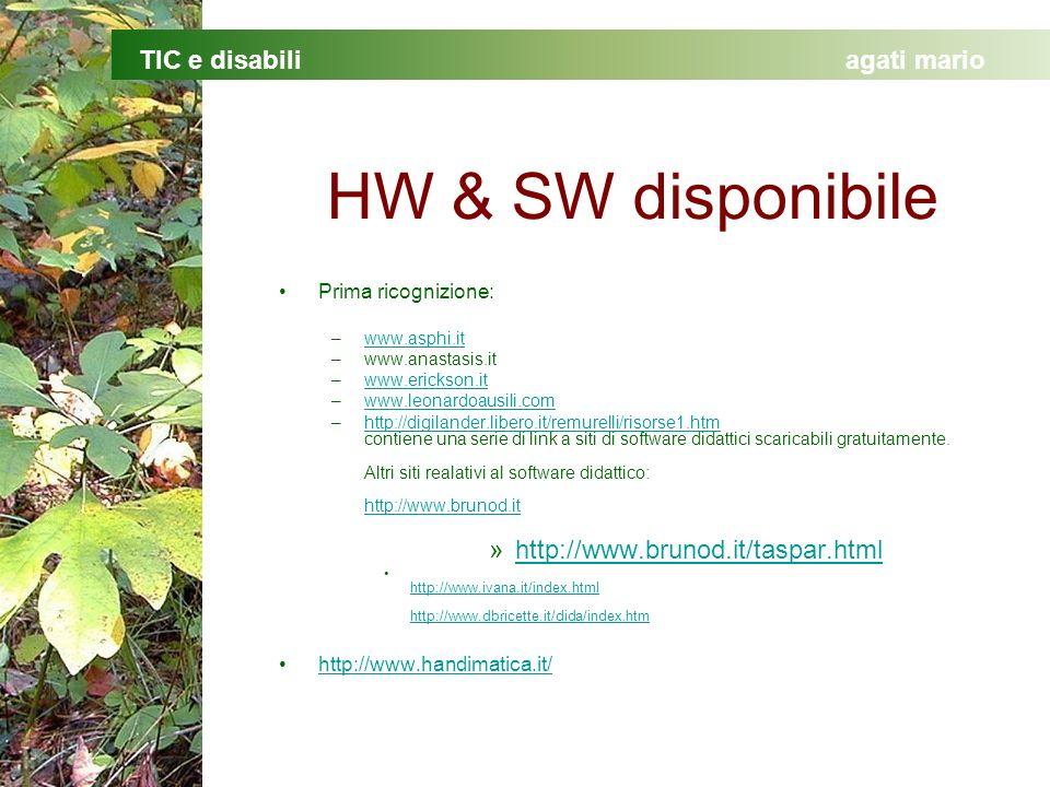 TIC e disabiliagati mario HW & SW disponibile Prima ricognizione: –www.asphi.itwww.asphi.it –www.anastasis.it –www.erickson.itwww.erickson.it –www.leonardoausili.comwww.leonardoausili.com –http://digilander.libero.it/remurelli/risorse1.htm contiene una serie di link a siti di software didattici scaricabili gratuitamente.