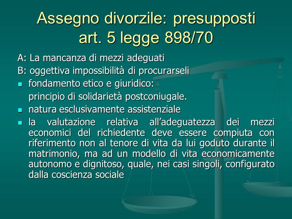Assegno divorzile: presupposti art. 5 legge 898/70 A: La mancanza di mezzi adeguati B: oggettiva impossibilità di procurarseli fondamento etico e giur