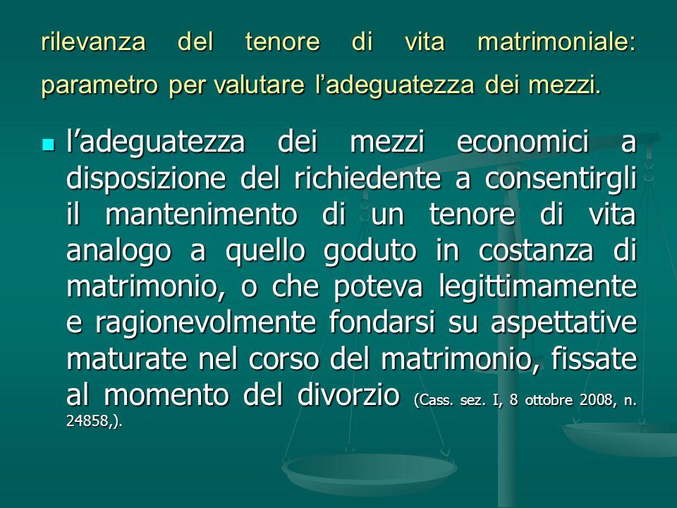 rilevanza del tenore di vita matrimoniale: parametro per valutare ladeguatezza dei mezzi. ladeguatezza dei mezzi economici a disposizione del richiede