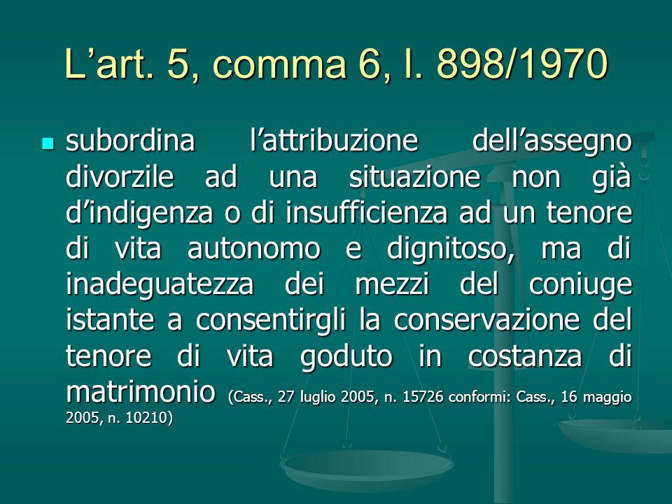 Lart. 5, comma 6, l. 898/1970 subordina lattribuzione dellassegno divorzile ad una situazione non già dindigenza o di insufficienza ad un tenore di vi