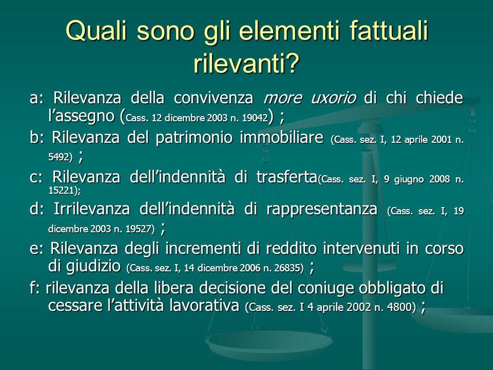 Quali sono gli elementi fattuali rilevanti? a: Rilevanza della convivenza more uxorio di chi chiede lassegno ( Cass. 12 dicembre 2003 n. 19042 ) ; b: