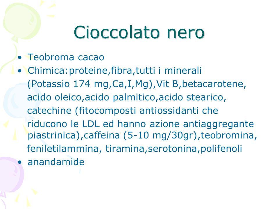 Cioccolato nero Teobroma cacao Chimica:proteine,fibra,tutti i minerali (Potassio 174 mg,Ca,I,Mg),Vit B,betacarotene, acido oleico,acido palmitico,acid