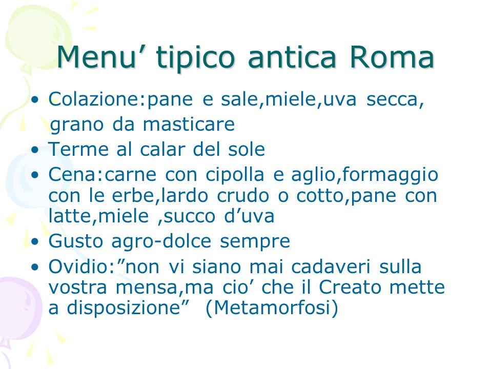 Menu tipico antica Roma Colazione:pane e sale,miele,uva secca, grano da masticare Terme al calar del sole Cena:carne con cipolla e aglio,formaggio con