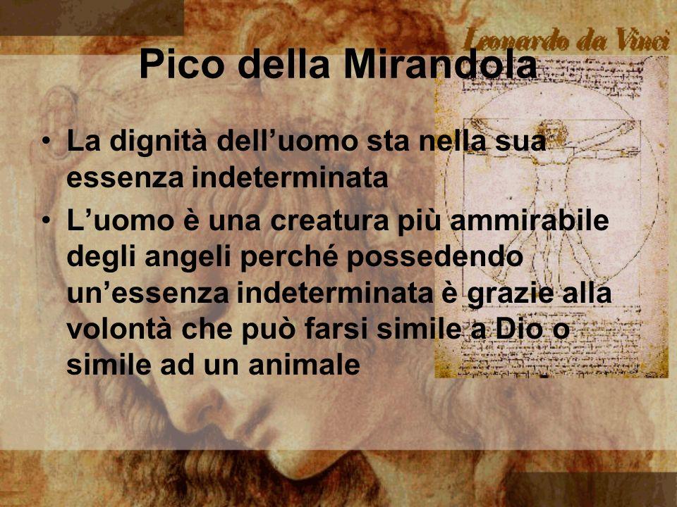 Pico della Mirandola La dignità delluomo sta nella sua essenza indeterminata Luomo è una creatura più ammirabile degli angeli perché possedendo unesse