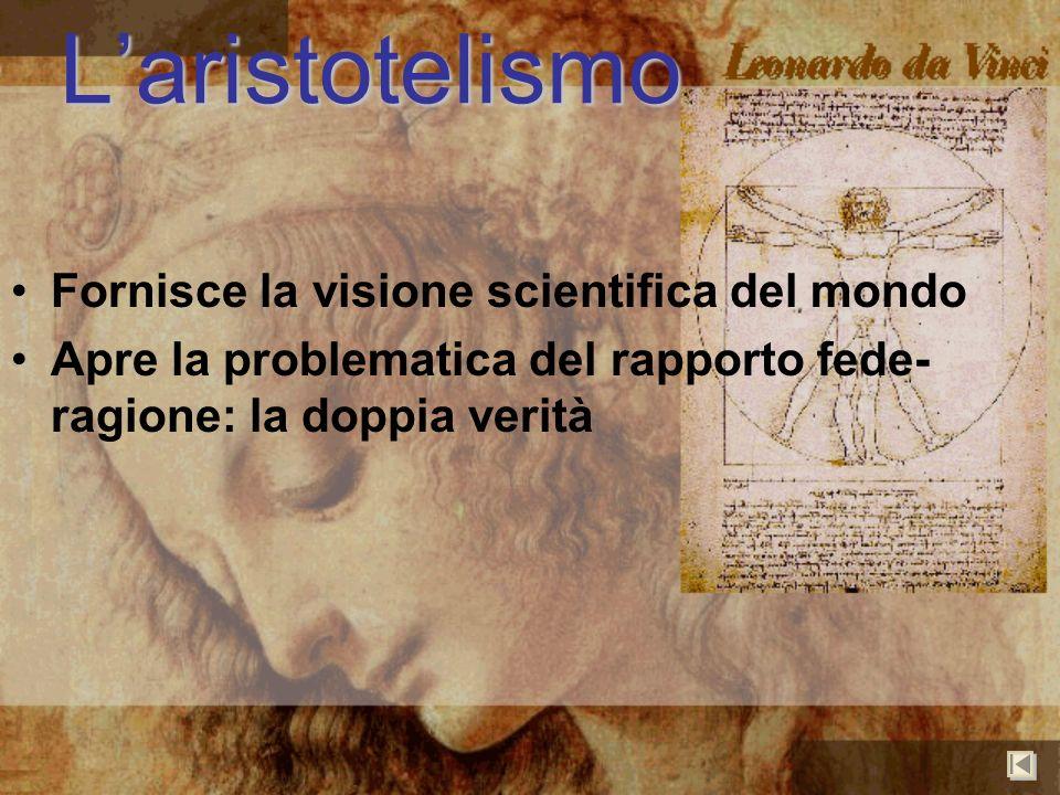Laristotelismo Fornisce la visione scientifica del mondo Apre la problematica del rapporto fede- ragione: la doppia verità