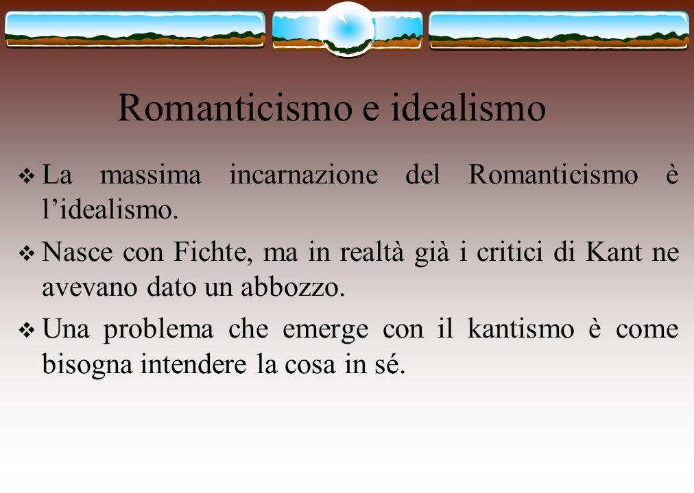 Romanticismo e idealismo La massima incarnazione del Romanticismo è lidealismo. Nasce con Fichte, ma in realtà già i critici di Kant ne avevano dato u
