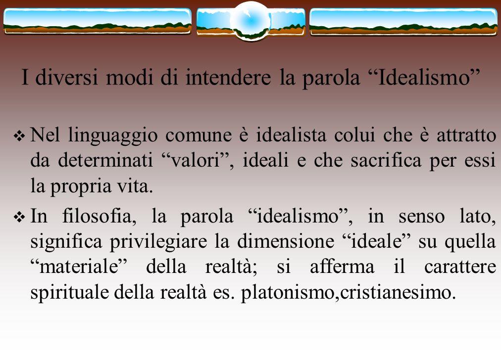 I diversi modi di intendere la parola Idealismo Nel linguaggio comune è idealista colui che è attratto da determinati valori, ideali e che sacrifica p