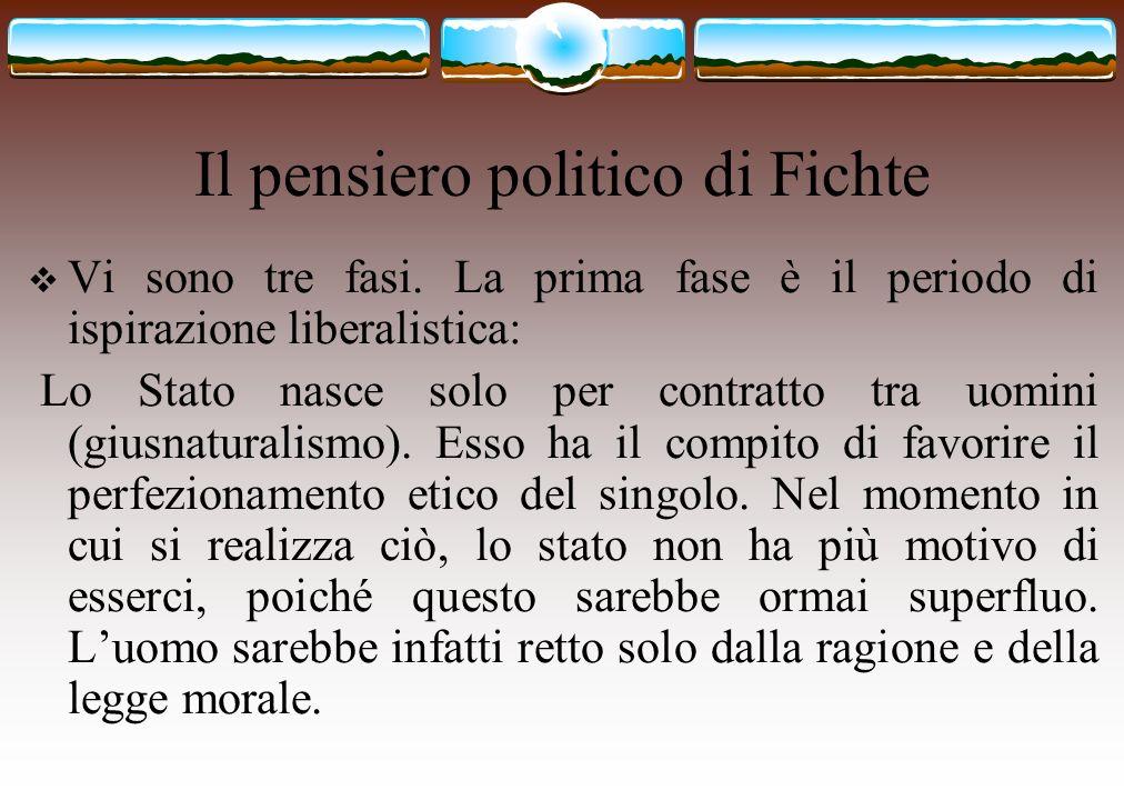 Il pensiero politico di Fichte Vi sono tre fasi. La prima fase è il periodo di ispirazione liberalistica: Lo Stato nasce solo per contratto tra uomini