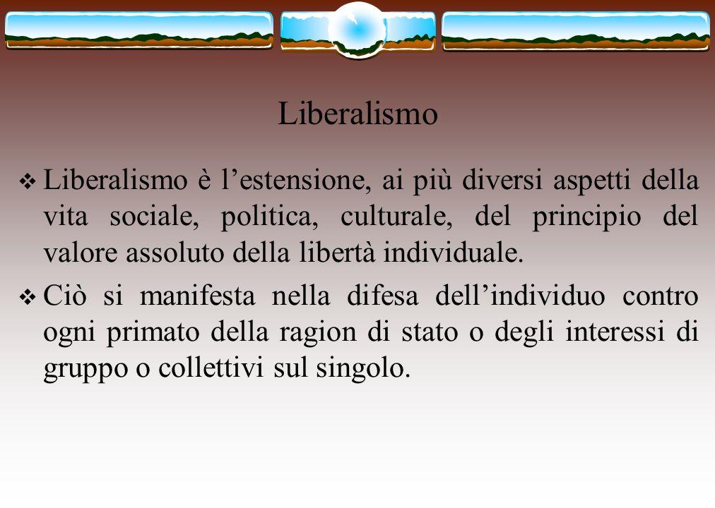 Liberalismo Liberalismo è lestensione, ai più diversi aspetti della vita sociale, politica, culturale, del principio del valore assoluto della libertà
