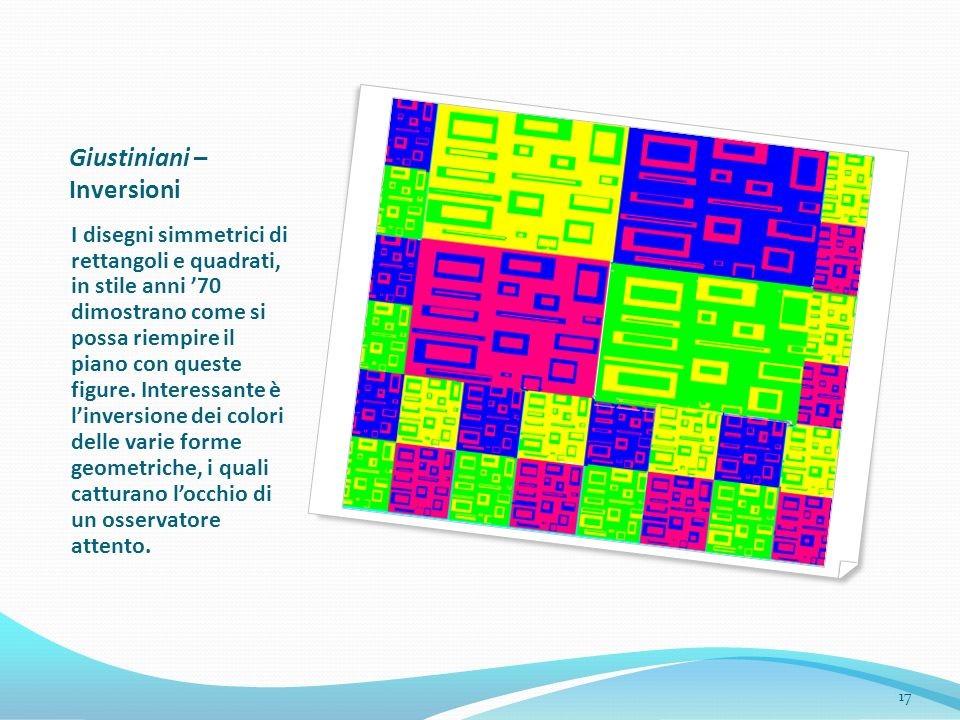Giustiniani – Inversioni I disegni simmetrici di rettangoli e quadrati, in stile anni 70 dimostrano come si possa riempire il piano con queste figure.