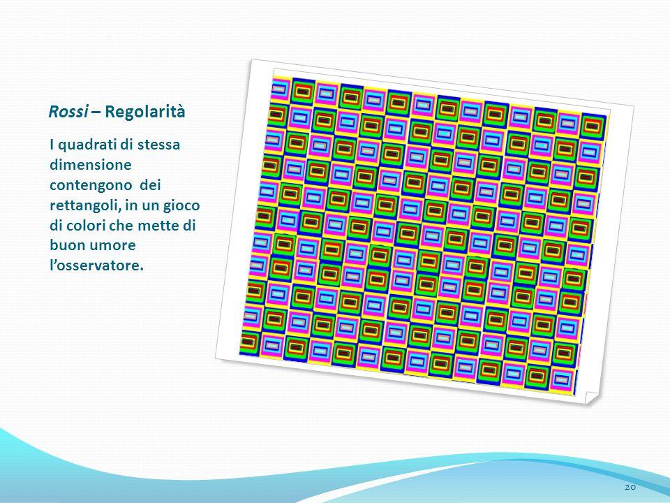 Rossi – Regolarità I quadrati di stessa dimensione contengono dei rettangoli, in un gioco di colori che mette di buon umore losservatore. 20