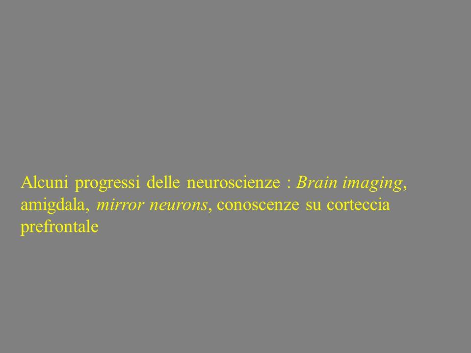Alcuni progressi delle neuroscienze : Brain imaging, amigdala, mirror neurons, conoscenze su corteccia prefrontale
