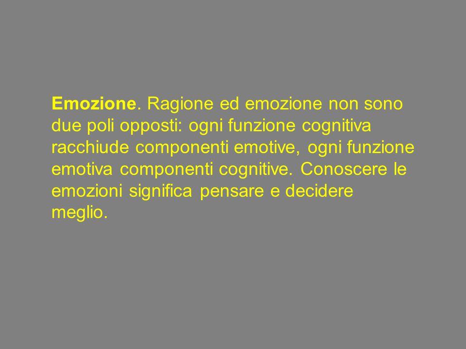 Emozione. Ragione ed emozione non sono due poli opposti: ogni funzione cognitiva racchiude componenti emotive, ogni funzione emotiva componenti cognit