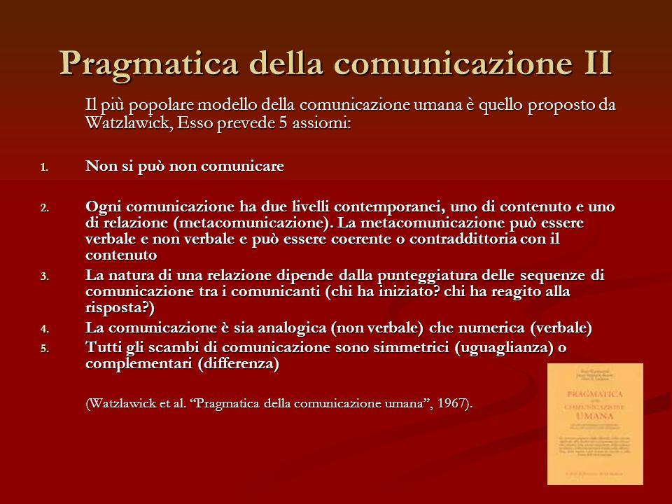 Pragmatica della comunicazione II Il più popolare modello della comunicazione umana è quello proposto da Watzlawick, Esso prevede 5 assiomi: 1. Non si