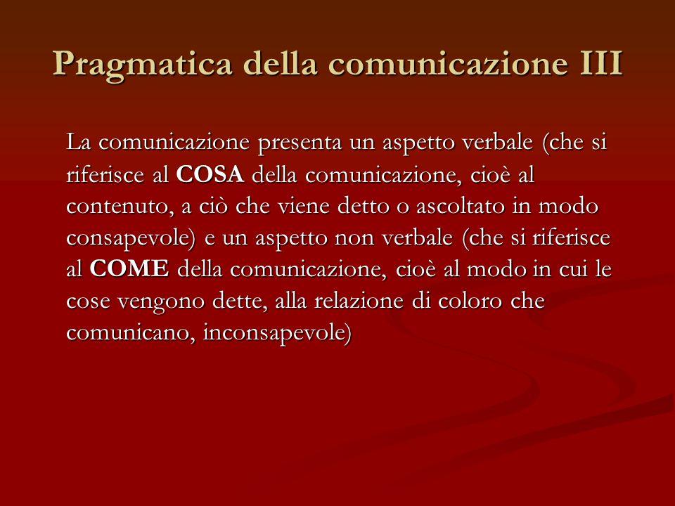 Pragmatica della comunicazione III La comunicazione presenta un aspetto verbale (che si riferisce al COSA della comunicazione, cioè al contenuto, a ci