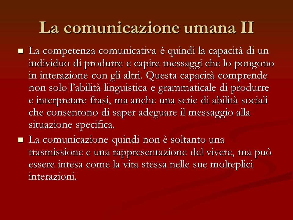 La comunicazione umana II La competenza comunicativa è quindi la capacità di un individuo di produrre e capire messaggi che lo pongono in interazione