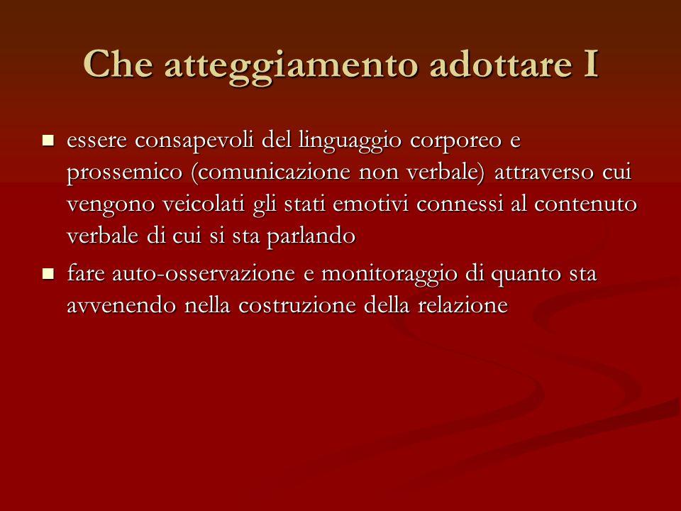 Che atteggiamento adottare I essere consapevoli del linguaggio corporeo e prossemico (comunicazione non verbale) attraverso cui vengono veicolati gli