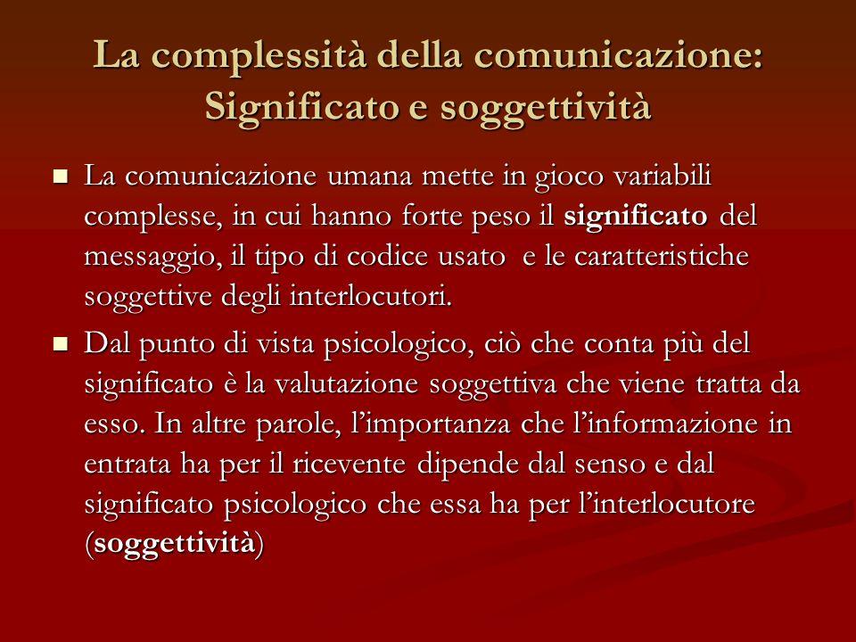 La complessità della comunicazione: Significato e soggettività La comunicazione umana mette in gioco variabili complesse, in cui hanno forte peso il s