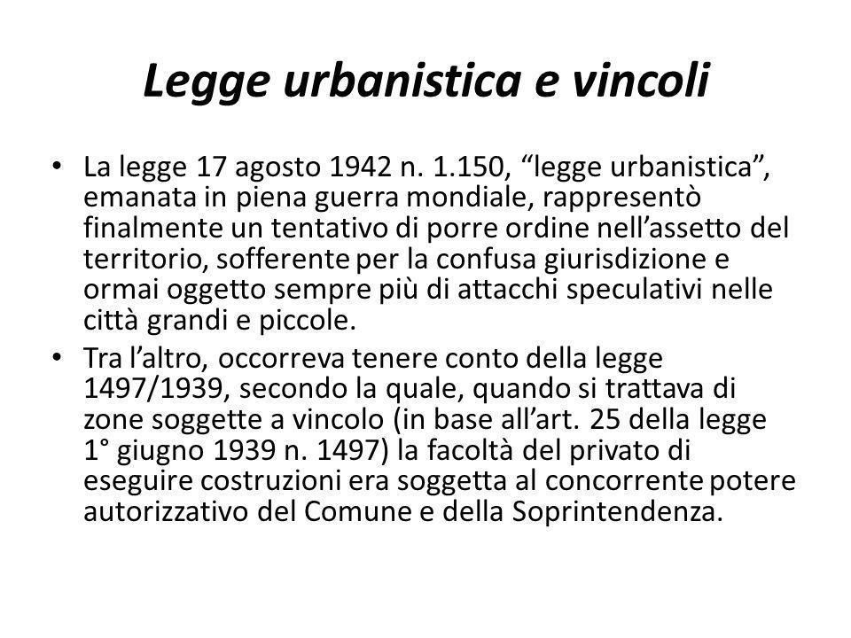 Legge urbanistica e vincoli La legge 17 agosto 1942 n. 1.150, legge urbanistica, emanata in piena guerra mondiale, rappresentò finalmente un tentativo