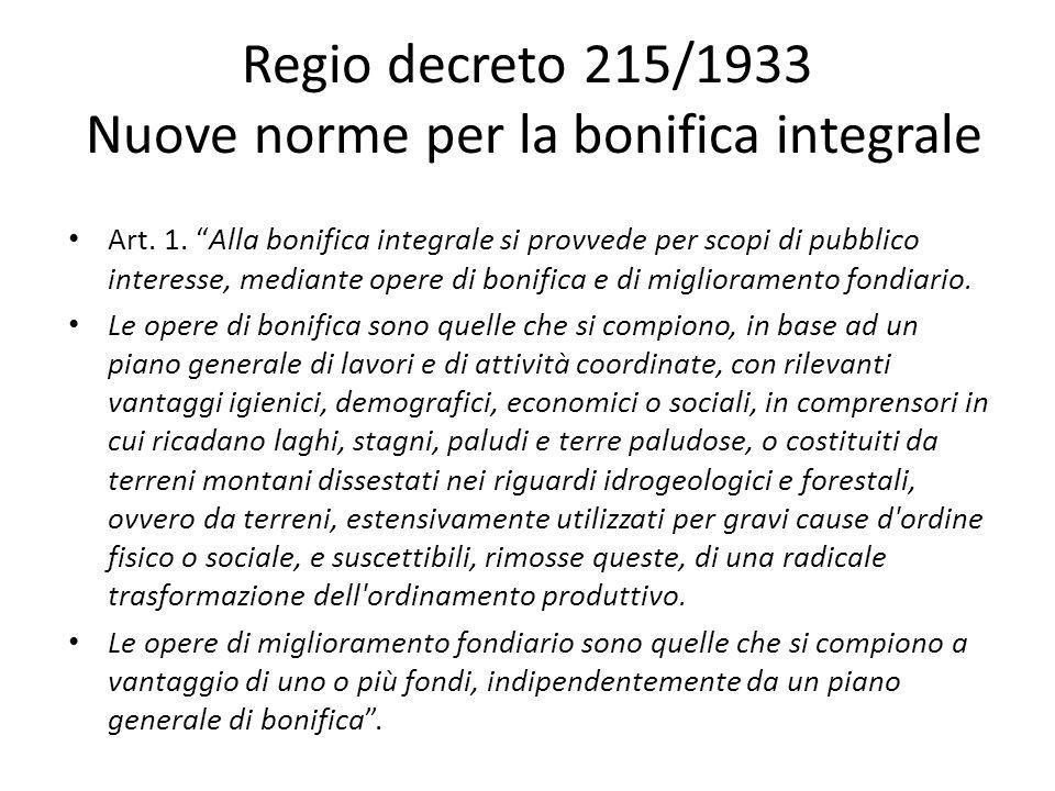 Regio decreto 215/1933 Nuove norme per la bonifica integrale Art. 1. Alla bonifica integrale si provvede per scopi di pubblico interesse, mediante ope