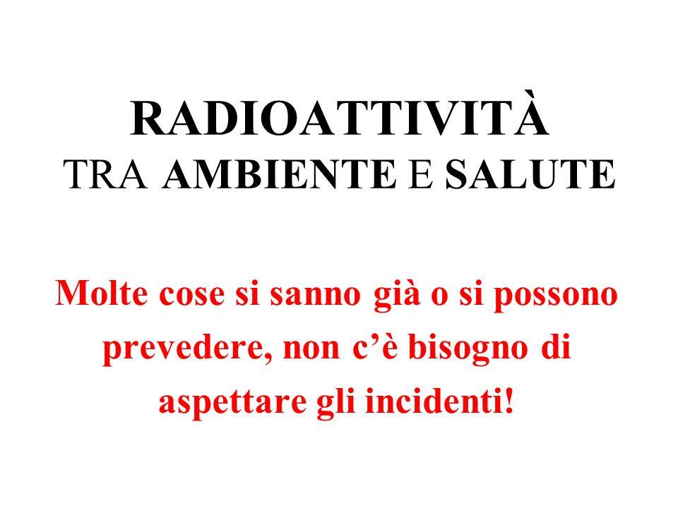 RADIOATTIVITÀ TRA AMBIENTE E SALUTE Molte cose si sanno già o si possono prevedere, non cè bisogno di aspettare gli incidenti!