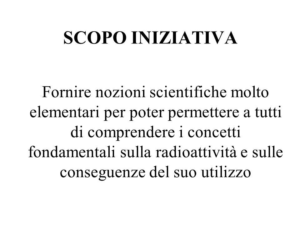 SCOPO INIZIATIVA Fornire nozioni scientifiche molto elementari per poter permettere a tutti di comprendere i concetti fondamentali sulla radioattività