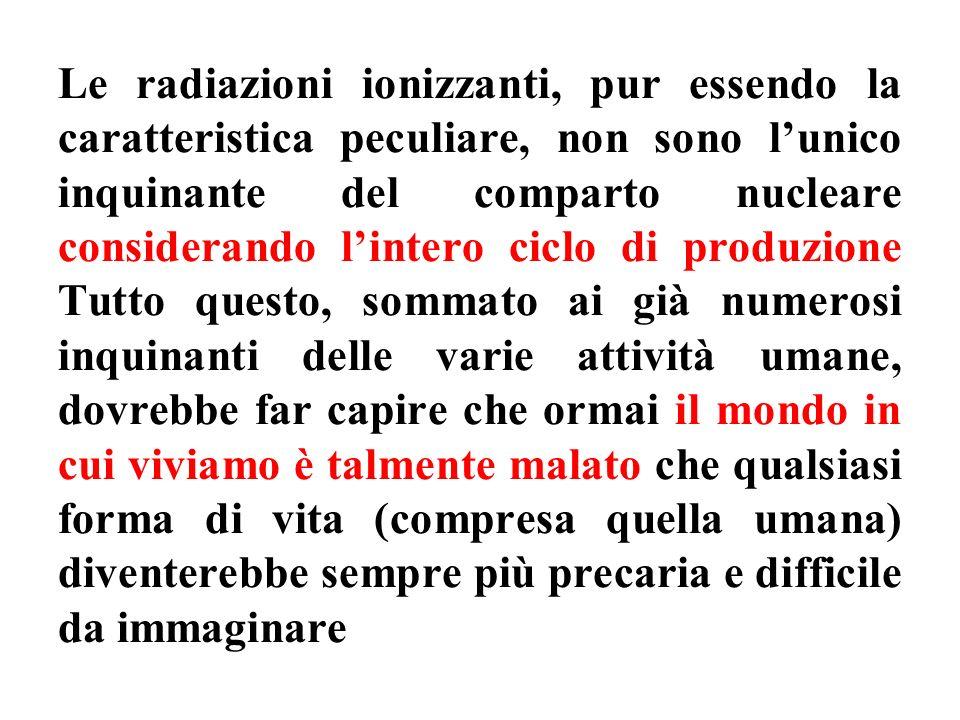 Le radiazioni ionizzanti, pur essendo la caratteristica peculiare, non sono lunico inquinante del comparto nucleare considerando lintero ciclo di prod
