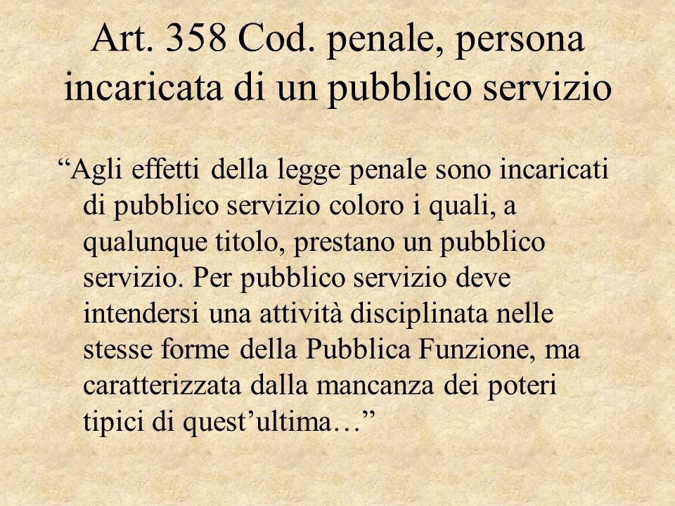 Art. 358 Cod. penale, persona incaricata di un pubblico servizio Agli effetti della legge penale sono incaricati di pubblico servizio coloro i quali,
