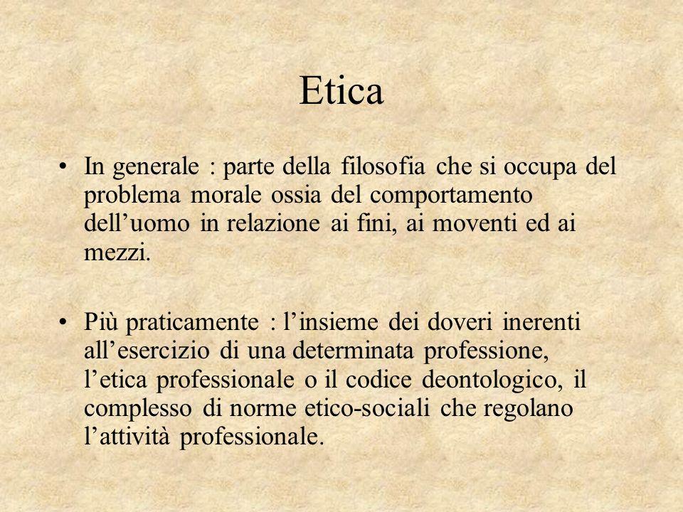 Etica In generale : parte della filosofia che si occupa del problema morale ossia del comportamento delluomo in relazione ai fini, ai moventi ed ai me