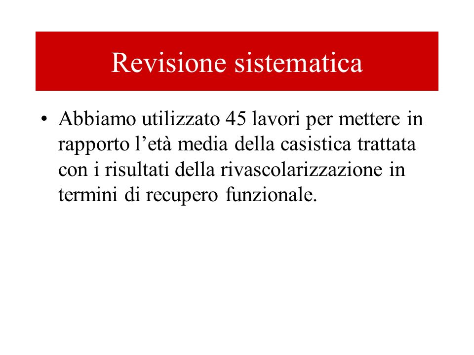 Revisione sistematica Abbiamo utilizzato 45 lavori per mettere in rapporto letà media della casistica trattata con i risultati della rivascolarizzazio