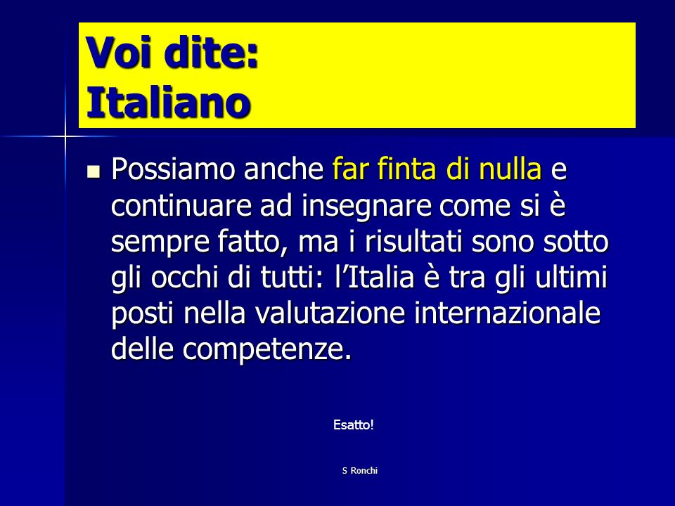 S Ronchi Voi dite: Italiano Possiamo anche far finta di nulla e continuare ad insegnare come si è sempre fatto, ma i risultati sono sotto gli occhi di