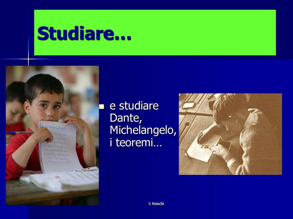 S Ronchi Studiare… e studiare Dante, Michelangelo, i teoremi… e studiare Dante, Michelangelo, i teoremi…