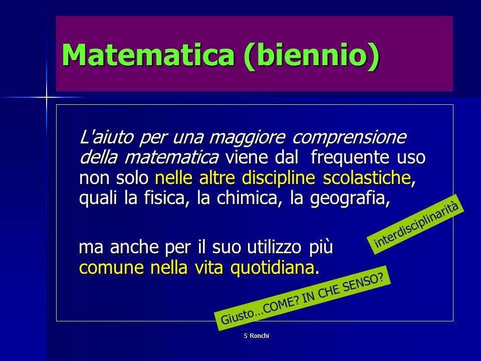 S Ronchi Matematica (biennio) L'aiuto per una maggiore comprensione della matematica viene dal frequente uso non solo nelle altre discipline scolastic