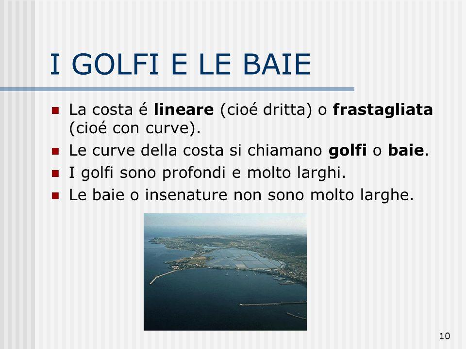 10 I GOLFI E LE BAIE linearefrastagliata La costa é lineare (cioé dritta) o frastagliata (cioé con curve). golfibaie Le curve della costa si chiamano