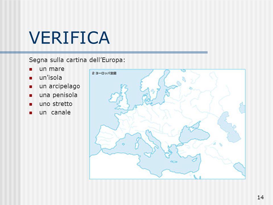14 VERIFICA Segna sulla cartina dellEuropa: un mare unisola un arcipelago una penisola uno stretto un canale