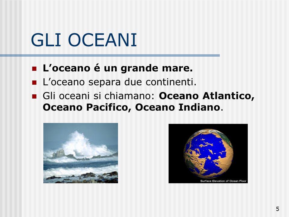 5 GLI OCEANI Loceano é un grande mare. Loceano é un grande mare. Loceano separa due continenti. Gli oceani si chiamano: Oceano Atlantico, Oceano Pacif
