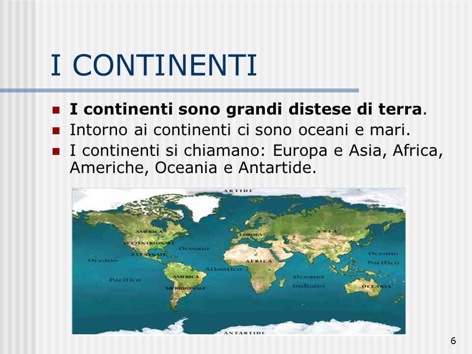 6 I CONTINENTI I continenti sono grandi distese di terra I continenti sono grandi distese di terra. Intorno ai continenti ci sono oceani e mari. I con